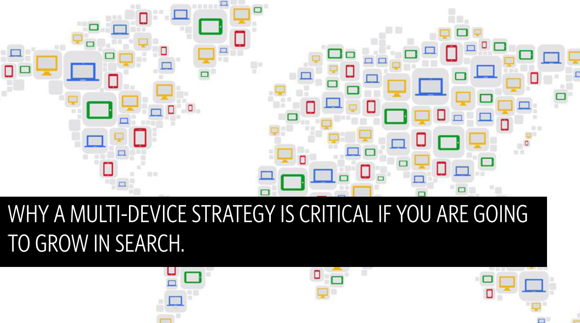 Why a multi device strategy is critical if you are going to grow in search